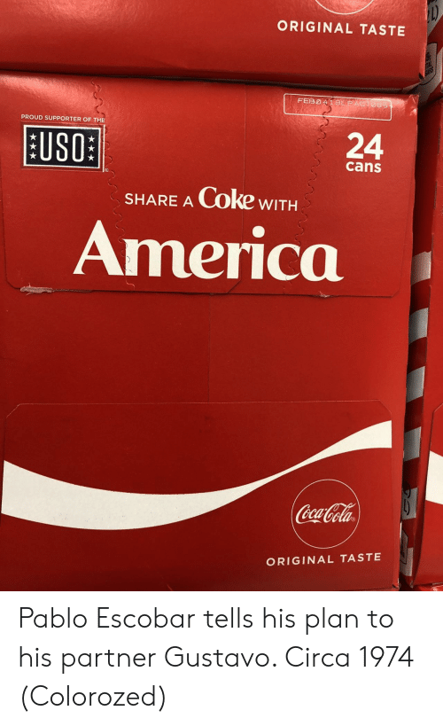 share a coke: ORIGINAL TASTE  PROUD SUPPORTER OF THE  [11801  BUSO  24  cans  SHARE A Coke wITH  America  ela  ORIGINAL TASTE Pablo Escobar tells his plan to his partner Gustavo. Circa 1974 (Colorozed)
