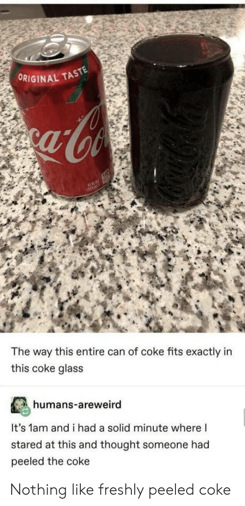 Stared At: ORIGINAL TASTE  The way this entire can of coke fits exactly in  this coke glass  humans-areweird  It's 1am and i had a solid minute where I  stared at this and thought someone had  peeled the coke Nothing like freshly peeled coke