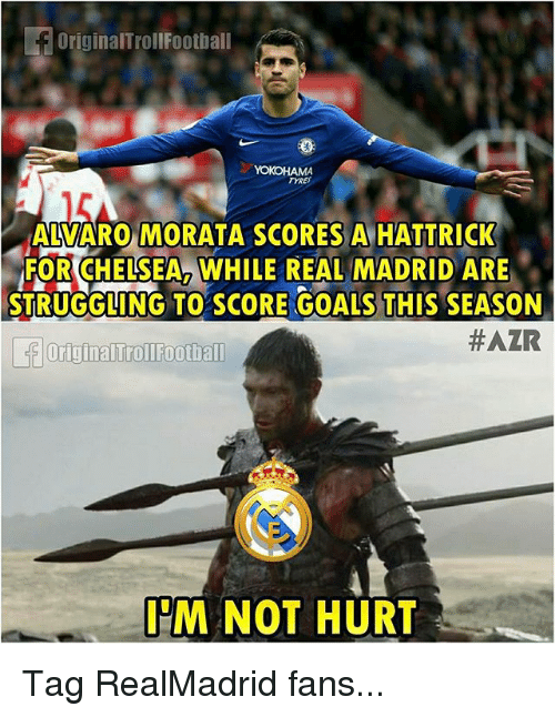 Goals, Memes, and Real Madrid: OriginalTrollFootbal  TYRES  AZVARO MORATA SCORES A HATTRICK  FORCHELSEA2 WHILE REAL MADRID ARE  STRUGGLING TO SCORE GOALS THIS SEASON  #AZR  Originalirollfoothall  IM NOT HURT Tag RealMadrid fans...