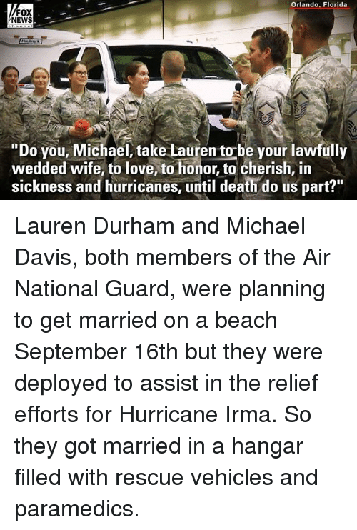 """national guard: Orlando, Florida  FOX  NEWS  """"Do you, Michael, take Lauren to-be your lawfully  wedded wife, to love, to honor, to cherish, in  sickness and hurricanes, until death do us part?"""" Lauren Durham and Michael Davis, both members of the Air National Guard, were planning to get married on a beach September 16th but they were deployed to assist in the relief efforts for Hurricane Irma. So they got married in a hangar filled with rescue vehicles and paramedics."""