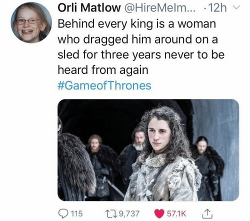 Dragged: Orli Matlow @HireMelm...-12h ﹀  Behind every king is a woman  who dragged him around o  sled for three years never to be  n a  heard from again  #GameofThrones  9,73757.1K  115 0
