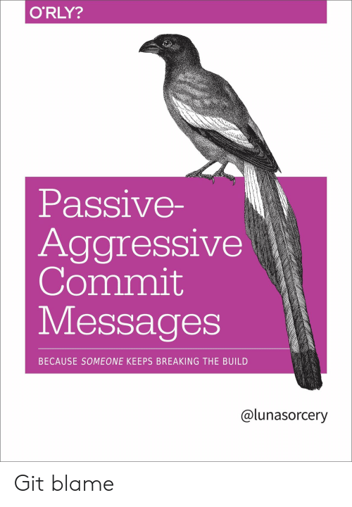 Orly: O'RLY?  Passive-  Aggressive  Commit  Messages  BECAUSE SOMEONE KEEPS BREAKING THE BUILD  @lunasorcery Git blame