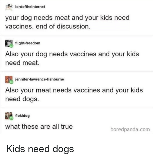 Dogs, Jennifer Lawrence, and True: oroftheinternet  your dog needs meat and your kids need  vaccines, end of discussion  flight-freedom  Also your dog needs vaccines and your kids  need meat  jennifer-lawrence-fishburne  Also your meat needs vaccines and your kids  need dogs.  flokidog  what these are all true  boredpanda.com Kids need dogs