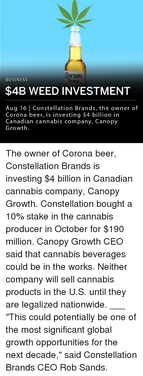 """Beer, Memes, and Nationwide: orona  Extra  BUSINESS  $4B WEED INVESTMENT  Aug 16 Constellation Brands, the owner of  Corona beer, is investing $4 billion in  Canadian cannabis company, Canopy  Growth The owner of Corona beer, Constellation Brands is investing $4 billion in Canadian cannabis company, Canopy Growth. Constellation bought a 10% stake in the cannabis producer in October for $190 million. Canopy Growth CEO said that cannabis beverages could be in the works. Neither company will sell cannabis products in the U.S. until they are legalized nationwide. ___ """"This could potentially be one of the most significant global growth opportunities for the next decade,"""" said Constellation Brands CEO Rob Sands."""