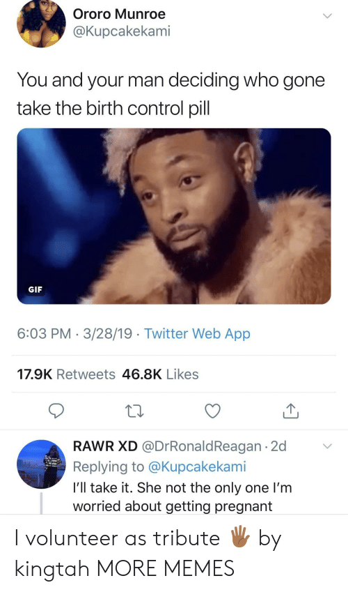 not the only one: Ororo Munroe  @Kupcakekami  You and your man deciding who gone  take the birth control pill  GIF  6:03 PM 3/28/19 Twitter Web App  17.9K Retweets 46.8K Likes  RAWR XD @DrRonaldReagan 2d  Replying to @Kupcakekami  I'll take it. She not the only one I'm  worried about getting pregnant I volunteer as tribute 🖐🏾 by kingtah MORE MEMES