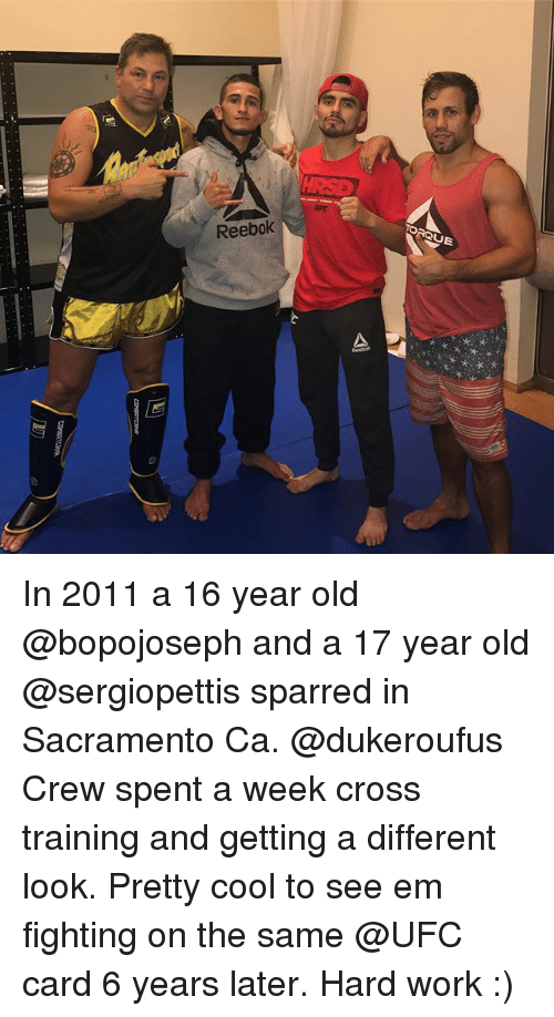 Memes, Reebok, and Ufc: ORQUE  Reebok In 2011 a 16 year old @bopojoseph and a 17 year old @sergiopettis sparred in Sacramento Ca. @dukeroufus Crew spent a week cross training and getting a different look. Pretty cool to see em fighting on the same @UFC card 6 years later. Hard work :)
