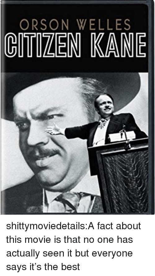 kane: ORSON WELLES  CITIZEN KANE shittymoviedetails:A fact about this movie is that no one has actually seen it but everyone says it's the best