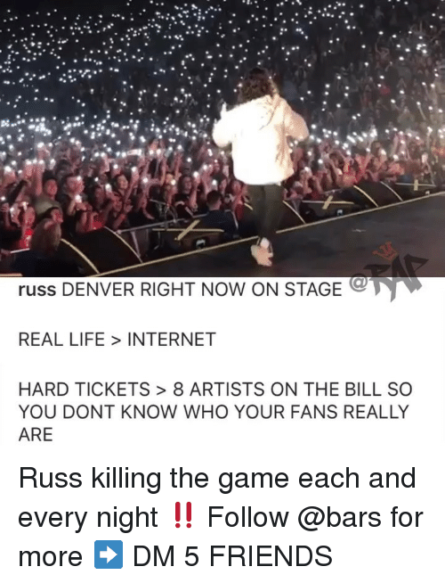 Friends, Internet, and Life: os.  russ DENVER RIGHT NOW ON STAGE  REAL LIFE INTERNET  HARD TICKETS> 8 ARTISTS ON THE BILL SO  YOU DONT KNOW WHO YOUR FANS REALLY  ARE Russ killing the game each and every night ‼️ Follow @bars for more ➡️ DM 5 FRIENDS