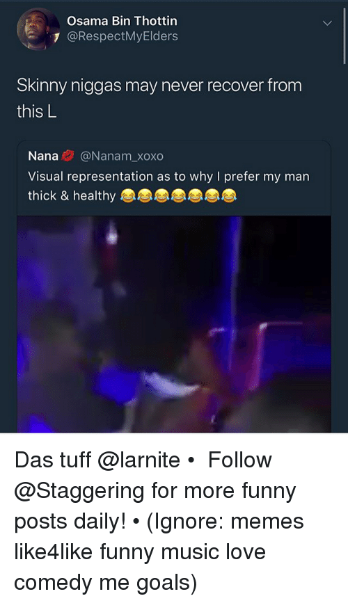 Funny, Goals, and Love: Osama Bin Thottin  7 @RespectMyElders  Skinny niggas may never recover from  this L  IS  Nana@Nanam_xoxo  Visual representation as to why I prefer my man  thick & healthy Das tuff @larnite • ➫➫➫ Follow @Staggering for more funny posts daily! • (Ignore: memes like4like funny music love comedy me goals)