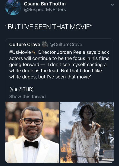 """Casting: Osama Bin Thottin  @RespectMyElders  """"BUT I'VE SEEN THAT MOVIE""""  Culture Crave  @CultureCrave  #UsMovie  Director Jordan Peele says black  actors will continue to be the focus in his films  .'I don't see myself casting a  going forward  white dude as the lead. Not that I don't like  white dudes, but I've seen that movie'  (via @THR)  Show this thread"""