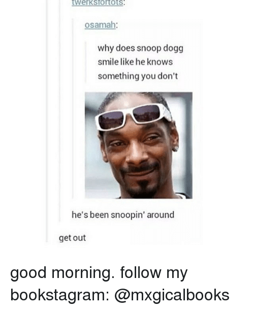 Dogges: osamah  why does snoop dogg  smile like he knows  something you don't  he's been  snoopin' around  get out good morning. follow my bookstagram: @mxgicalbooks
