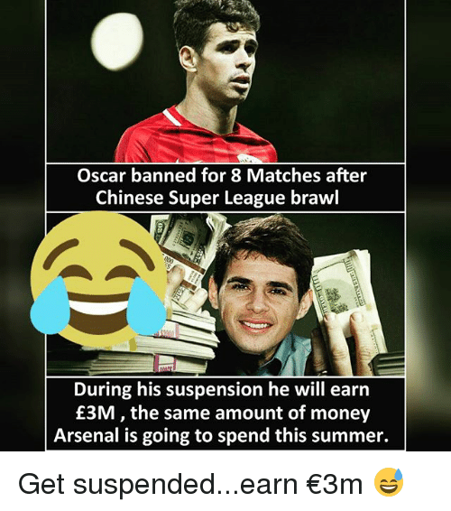 Brawle: Oscar banned for 8 Matches after  Chinese Super League brawl  During his suspension he will earn  £3M, the same amount of money  Arsenal is going to spend this summer. Get suspended...earn €3m 😅