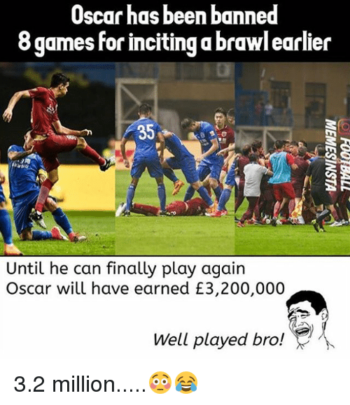 Brawle: Oscar has been banned  8 games for inciting a brawl earlier  ö games for inciting a brawl earler  35  Until he can finally play again  Oscar will have earned £3,200,000  Well played bro! 3.2 million.....😳😂