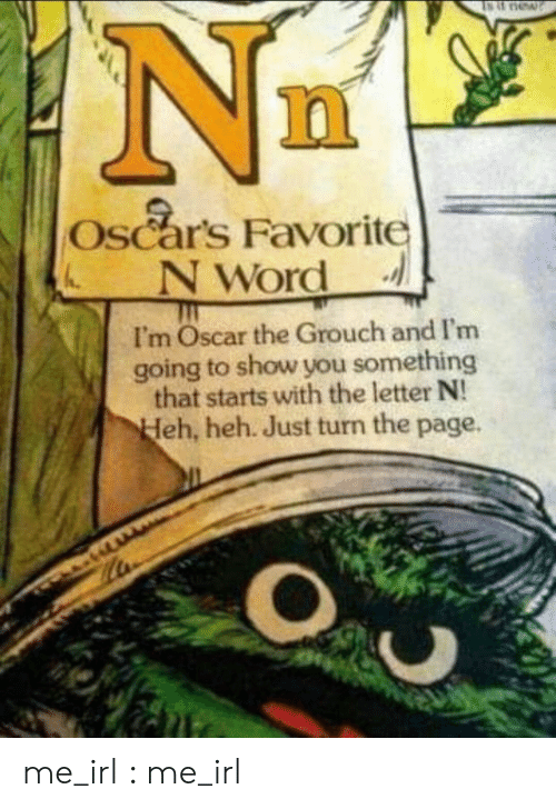 Oscars, Irl, and Me IRL: Oscars Favorite  NWord  I'm Oscar the Grouch and I'm  going to show you something  that starts with the letter N!  eh, heh. Just turn the page. me_irl : me_irl
