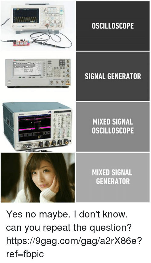 yes no maybe: OSCILLOSCOPE  SIGNAL GENERATOR  MIXED SIGNAL  OSCILLOSCOPE  MIXED SIGNAL  GENERATOR Yes no maybe. I don't know. can you repeat the question? https://9gag.com/gag/a2rX86e?ref=fbpic