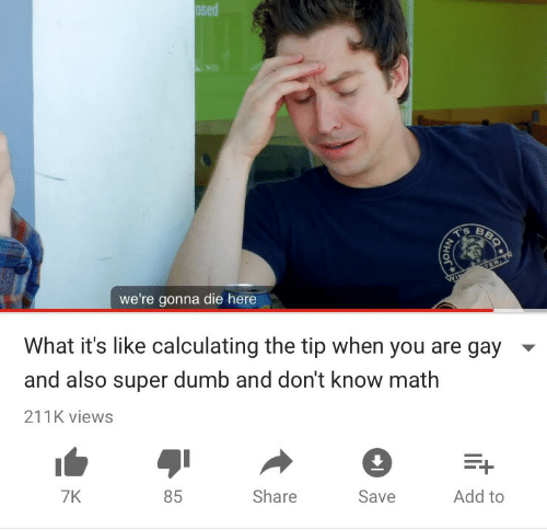 You Are Gay: osed  we're gonna die here  What it's like calculating the tip when you are gay  and also super dumb and don't know math  211K views  7K  85  Share  Save  Add to