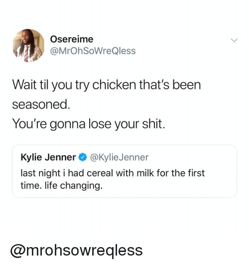 Kylie Jenner, Life, and Shit: Osereime  @MrOhSoWreQless  Wait til you try chicken that's been  seasoned  You're gonna lose your shit  Kylie Jenner @KylieJenner  last night i had cereal with milk for the first  time. life changing. @mrohsowreqless