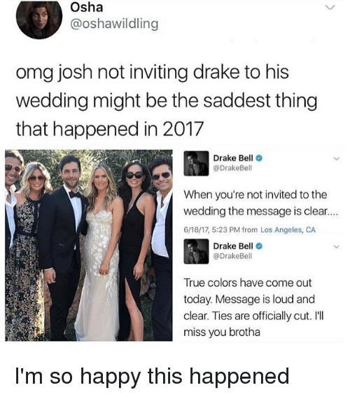 osha: Osha  3 @oshawildling  omg josh not inviting drake to his  wedding might be the saddest thing  that happened in 2017  Drake Bell  @Drake Bell  When you're not invited to the  wedding the message is clear....  6/18/17, 5:23 PM from Los Angeles, CA  Drake Be  (a DrakeBe  True colors have come out  today. Message is loud and  clear. Ties are officially cut. I'll  miss you brotha I'm so happy this happened