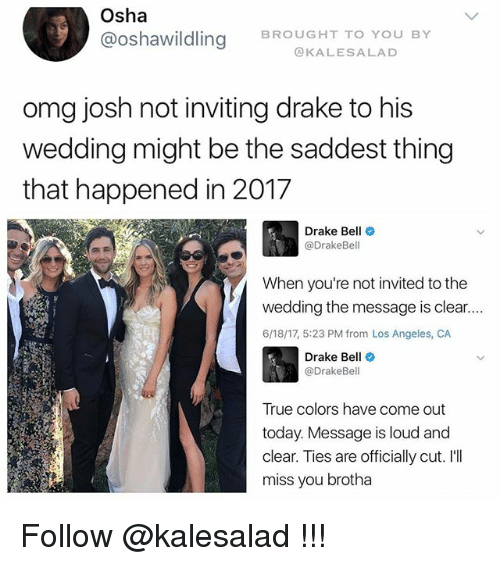 osha: Osha  @Oshawildling BROUGHT TO YOU BY  KALES A LAD  omg josh not inviting drake to his  wedding might be the saddest thing  that happened in 2017  Drake Bell  Drake Bell  When you're not invited to the  wedding the message is clear....  6/18/17, 5:23 PM from Los Angeles, CA  Drake Bell  @DrakeBel  True colors have come out  today. Message is loud and  clear. Ties are officially cut. I'll  miss you brotha Follow @kalesalad !!!