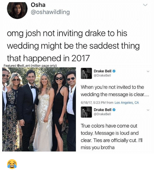 osha: Osha  @oshawildling  omg josh not inviting drake to his  wedding might be the saddest thing  that happened in 2017  Featured @will ent (million  page only  Drake Bell  Drake Bell  When you're not invited to the  wedding the message is clear....  6/18/17, 5:23 PM from Los Angeles, CA  Drake Be  @DrakeBel  True colors have come out  today. Message is loud and  clear. Ties are officially cut. I'll  miss you brotha 😂