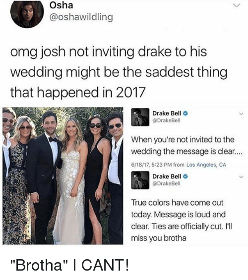 "osha: Osha  @oshawildling  omg josh not inviting drake to his  wedding might be the saddest thing  that happened in 2017  Drake Bell  @Drake Bell  When you're not invited to the  wedding the message is clear....  6/18/17, 5:23 PM from Los Angeles, CA  Drake Bell  @Drake Bell  True colors have come out  today. Message is loud and  clear. Ties are officially cut. I'll  miss you brotha ""Brotha"" I CANT!"