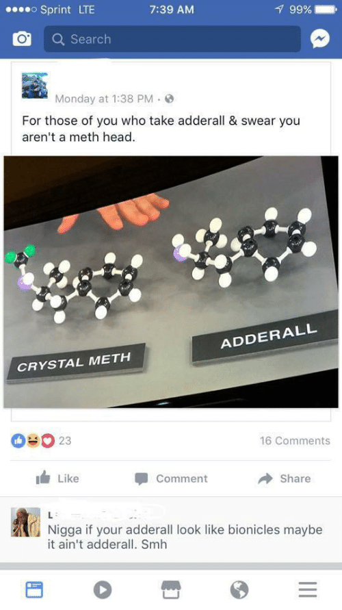meth: oSprint LTE  99%  7:39 AM  Search  Monday at 1:38 PM  For those of you who take adderall & swear you  aren't a meth head  ADDERALL  CRYSTAL METH  OUO 23  16 Comments  Like  Comment  Share  L  Nigga if your adderall look like bionicles maybe  it ain't adderall. Smh  II