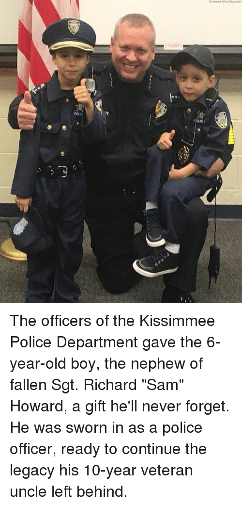 """Kissimmee: Ostirmee Police Department  l"""" The officers of the Kissimmee Police Department gave the 6-year-old boy, the nephew of fallen Sgt. Richard """"Sam"""" Howard, a gift he'll never forget. He was sworn in as a police officer, ready to continue the legacy his 10-year veteran uncle left behind."""