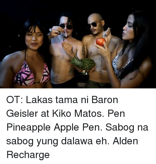 Apple Pen: OT:  Lakas tama ni Baron Geisler at Kiko Matos. Pen Pineapple Apple Pen. Sabog na sabog yung dalawa eh.  Alden Recharge