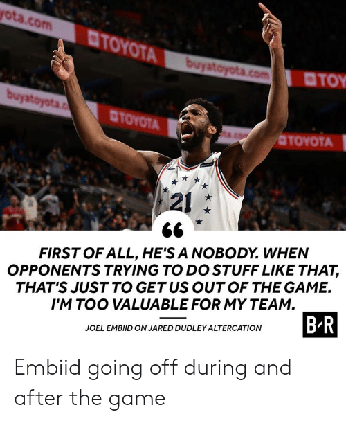 The Game, Game, and Jared: ota.com  TOYOT  TOY  CTOYOTA  OTOYOTA  121  FIRST OF ALL, HE'S A NOBODY. WHEN  OPPONENTS TRYING TO DO STUFF LIKE THAT,  THAT'S JUST TO GETUS OUTOF THE GAME.  I'M TOO VALUABLE FOR MY TEAM  JOEL EMBIID ON JARED DUDLEY ALTERCATION  B R Embiid going off during and after the game