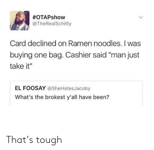 """Ramen:  #OTAPshow  @TheRealSchitty  Card declined on Ramen noodles. I was  buying one bag. Cashier said """"man just  take it""""  EL FOOSAY @SheHatesJacoby  What's the brokest y'all have been? That's tough"""