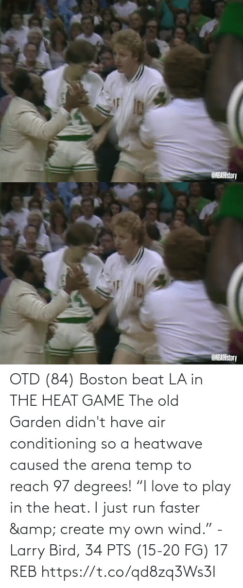 "pts: OTD (84) Boston beat LA in THE HEAT GAME  The old Garden didn't have air conditioning so a heatwave caused the arena temp to reach 97 degrees!   ""I love to play in the heat. I just run faster & create my own wind."" - Larry Bird, 34 PTS (15-20 FG) 17 REB  https://t.co/qd8zq3Ws3I"