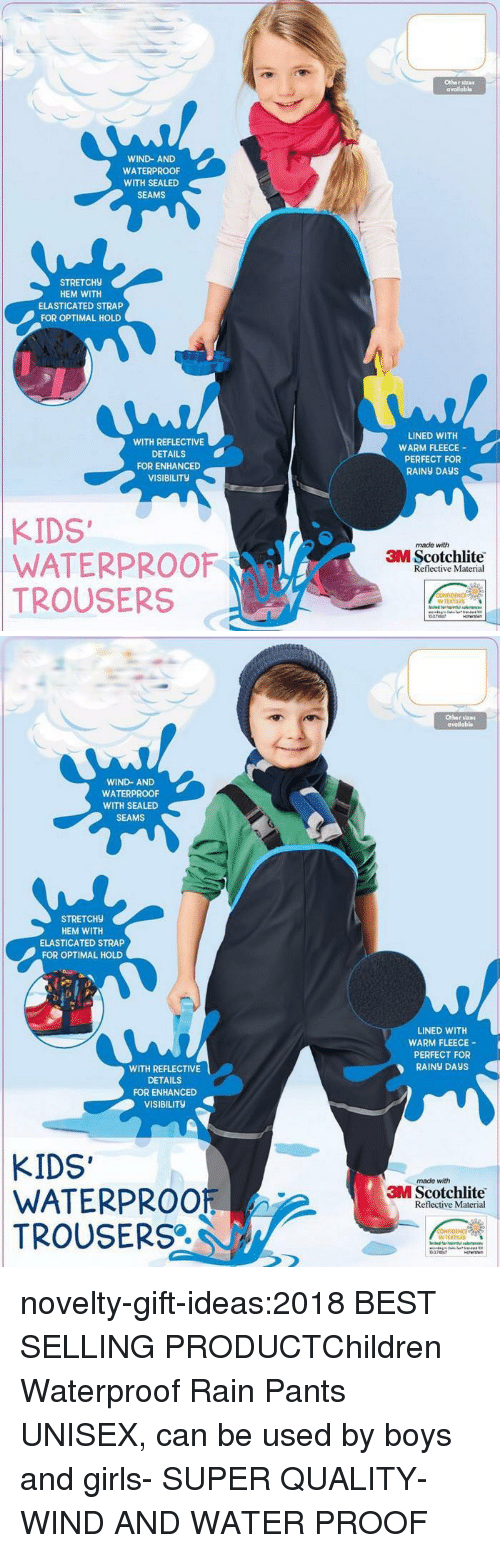 optimal: Othar stz0  availabl  WIND-AND  WATERPROOF  WITH SEALED  SEAMS  STRETCH9  HEM WITH  ELASTICATED STRAP  FOR OPTIMAL HOLD  WITH REFLECTIVE  DETAILS  FOR ENHANCED  VISIBILITY  LINED WITH  WARM FLEECE  PERFECT FOR  RAINY DAyS  KIDS  WATERPROOF  TROUSERS  made with  3M Scotchlite  Reflective Material  N TEXTILES  0374147   Othor stres  avadabl  WIND- AND  WATERPROOF  WITH SEALED  SEAMS  STRETCH9  HEM WITH  ELASTICATED STRAP  FOR OPTIMAL HOLD  LINED WITH  WARM FLEECE-  PERFECT FOR  RAİNy DAYS  WITH REFLECTIVE  DETAILS  FOR ENHANCED  VISIBILITy  KIDS'  WATERPROOF  TROUSERS  made with  3M Scotchlite  Reflective Material  N TEXTRES  0747 novelty-gift-ideas:2018 BEST SELLING PRODUCTChildren Waterproof Rain Pants UNISEX, can be used by boys and girls- SUPER QUALITY- WIND AND WATER PROOF