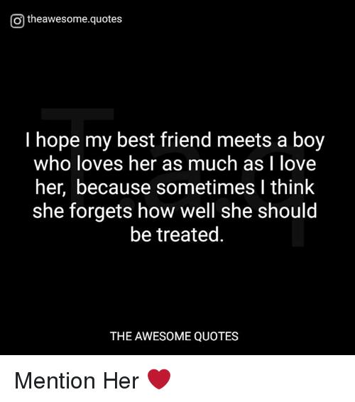 awesome quotes: Otheawesome.quotes  I hope my best friend meets a boy  who loves her as much as I love  her, because sometimes I think  she forgets how well she should  be treated.  THE AWESOME QUOTES Mention Her ❤