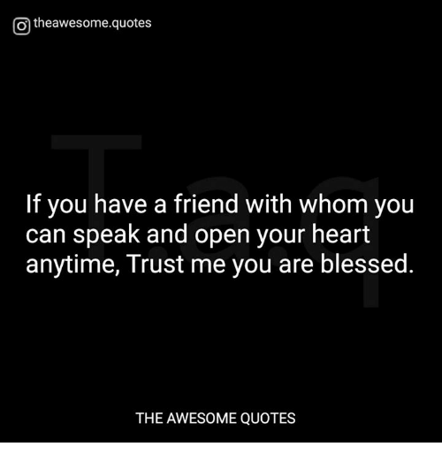 awesome quotes: Otheawesome.quotes  If you have a friend with whom you  can speak and open your heart  anytime, Trust me you are blessed.  THE AWESOME QUOTES