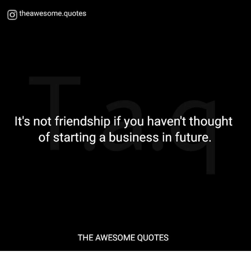 awesome quotes: Otheawesome.quotes  It's not friendship if you haven't thought  of starting a business in future.  THE AWESOME QUOTES