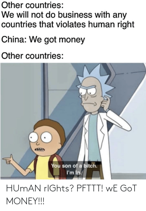 Son Of A: Other countries:  We will not do business with any  countries that violates human right  China: We got money  Other countries:  You son of a bitch.  I'm in. HUmAN rIGhts? PFTTT! wE GoT MONEY!!!