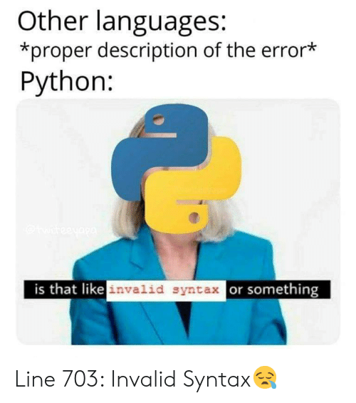 Python, Syntax, and Error: Other languages:  *proper description of the error*  Python:  is that likeinvalid syntax or something Line 703: Invalid Syntax😪