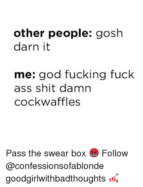 gosh darn it: other people: gosh  darn it  me: god fucking fuck  ass shit damn  cockwaffles Pass the swear box 🤬 Follow @confessionsofablonde goodgirlwithbadthoughts 💅🏼