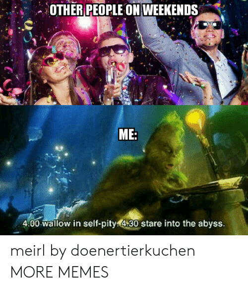 Dank, Memes, and Target: OTHER PEOPLE ON WEEKENDS  doenertierkuchen  ME:  4.00 wallow in self-pity430 stare into the abyss. meirl by doenertierkuchen MORE MEMES