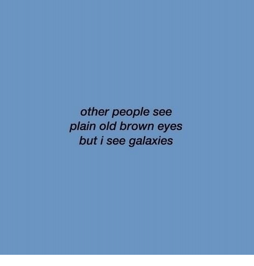 galaxies: other people see  plain old brown eyes  but i see galaxies