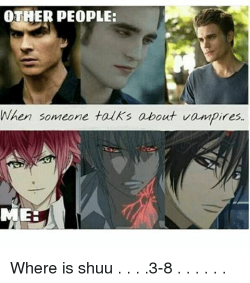 Shuu: OTHER PEOPLE:  When someone talks about vampires.  MEE Where is shuu . . . .3-8 . . . . . .