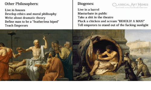 """Fucking, Memes, and Scream: Other Philosophers:  Live in houses  Develop ethics and moral philisophy  Write about dramatic theory  Define man to be a """"featherless biped""""  Teach Emperors  Diogenes:  Live in a barrel  Masturbate in public  Take a shit in the theatre  Pluck a chicken and scream """"BEHOLD! A MAN!  Tell emperors to stand out of the fucking sunlight  CLASSICAL ART MEMES  faccbook.com/classicalartimemes"""