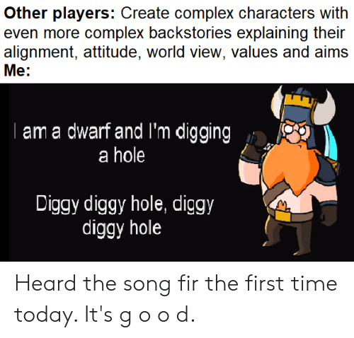 Complex, Time, and Today: Other players: Create complex characters with  even more complex backstories explaining their  alignment, attitude, world view, values and aims  Me:  am a dwarf and 'm digging  a hole  Diggy diggy hole, diggy  diggy hole Heard the song fir the first time today. It's g o o d.