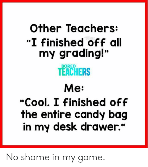 """grading: Other Teachers:  """"I Finished off all  my grading!""""  TEACHERS  Me:  """"Cool. I Finished off  the entire candy bag  in my desk drawer.""""  BORED No shame in my game."""