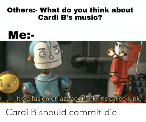 fusion: Others:- What do you think about  Cardi B's music?  Ме:-  It's a fusion of jazz and funk. It's called junk. Cardi B should commit die