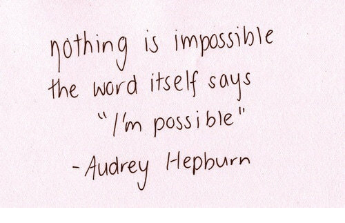 Audrey Hepburn: othing is impossible  I'm possi ble  Audrey Hepburn  the word itself sous