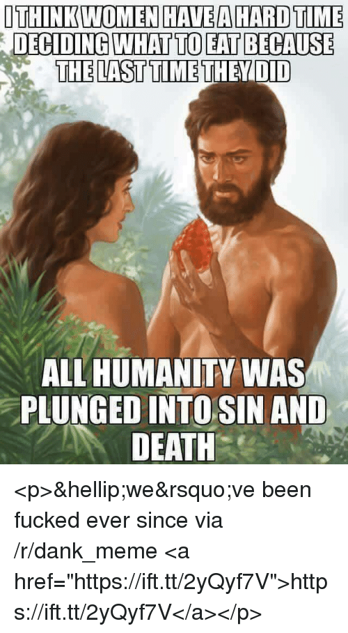 """Dank, Meme, and Death: OTHINK WOMEN HAVEA HARD TIME  DECI  DING WHAT TO EAT BECAUSE  THE LAST TIME THEYDID  ALL HUMANITY WAS  PLUNGED INTOSIN AND  DEATH <p>…we've been fucked ever since via /r/dank_meme <a href=""""https://ift.tt/2yQyf7V"""">https://ift.tt/2yQyf7V</a></p>"""