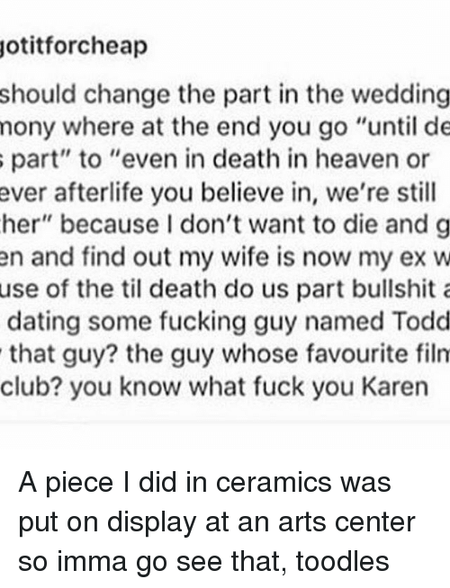 """Imma Go: otitforcheap  should change the part in the wedding  mony where at the end you go """"until de  s part"""" to """"even in death in heaven or  ever afterlife you believe in, we're still  her"""" because I don't want to die and g  en and find out my wife is now my ex w  use of the til death do us part bullshit a  dating some fucking guy named Todd  that guy? the guy whose favourite film  club? you know what fuck you Karen A piece I did in ceramics was put on display at an arts center so imma go see that, toodles"""