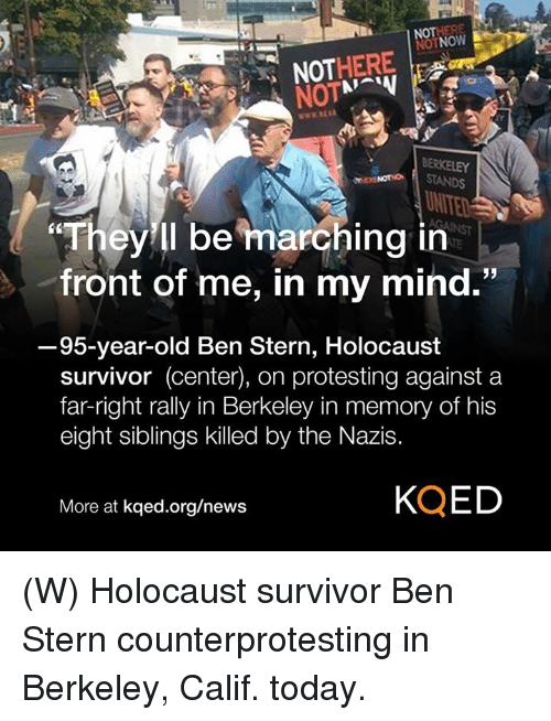Centere: OTNOW  NOT  NOTSTANDS  UN  They ll be marching in  front of me, in my mind.  3  95-year-old Ben Stern, Holocaust  survivor (center), on protesting against a  far-right rally in Berkeley in memory of his  eight siblings killed by the Nazis.  More at kqed.org/news  KQED (W) Holocaust survivor Ben Stern counterprotesting in Berkeley, Calif. today.