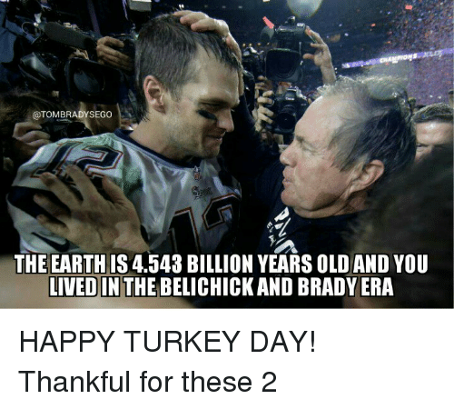 happy turkey day: OTOMBRADYSEGO  THE EARTHIS 4.543 BILLION YEARS OLD AND YOU  LIVED IN  THE BELICHICK ANDBRADY ERA HAPPY TURKEY DAY! Thankful for these 2